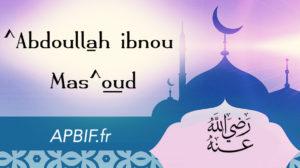 ECOUTEZ l'histoire de ^Abdoullah ibnou Mas^oud