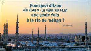 Pourquoi dit-on لا إله الا الله (Il n'est de dieu que Allah) une seule fois à la fin du 'adhan ?